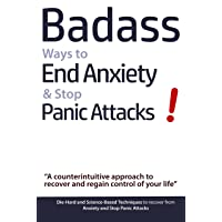 Badass Ways to End Anxiety & Stop Panic Attacks!: A counterintuitive approach to...
