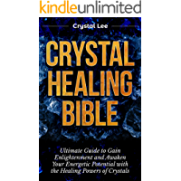 Crystal Healing Bible: Ultimate Guide to Gain Enlightenment and Awaken Your Energetic Potential with the Healing Powers of Crystals (Chakra Balancing, Sacred Geometry, Crystal Healing Book 4)