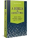 A Bíblia da Consultoria. Métodos e Técnicas Para Montar e Expandir Um Negócio de Consultoria