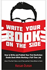 Write Your Book on the Side: How to Write and Publish Your First Nonfiction Kindle Book While Working a Full-Time Job (Even if You Don't Have a Lot of Time and Don't Know Where to Start) Kindle Edition