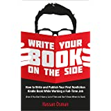 Write Your Book on the Side: How to Write and Publish Your First Nonfiction Kindle Book While Working a Full-Time Job (Even i