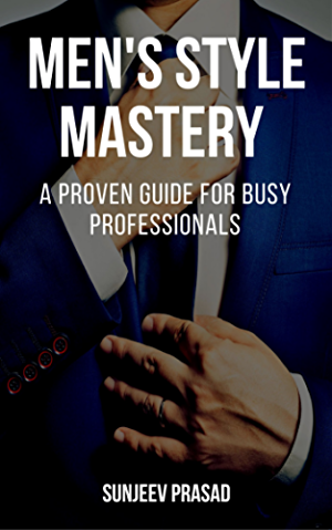 Men's Style Mastery: A Proven Guide For Busy Professionals Who Want To Be More Confident; Respected; And Attractive By Dressing Well