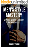 Men's Style Mastery: A Proven Guide For Busy Professionals Who Want To Be More Confident, Respected, And Attractive By Dressing Well