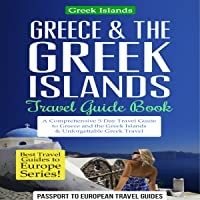Greece & the Greek Islands Travel Guide Book: A Comprehensive 5-Day Travel Guide to Greece and the Greek Islands & Unforgettable Greek Travel