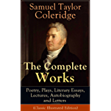The Complete Works of Samuel Taylor Coleridge: Poetry, Plays, Literary Essays, Lectures, Autobiography and Letters…