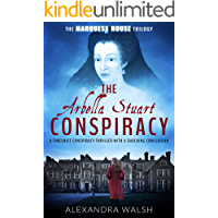 The Arbella Stuart Conspiracy: A timeshift conspiracy thriller with a shocking conclusion (The Marquess House Trilogy Book 3)