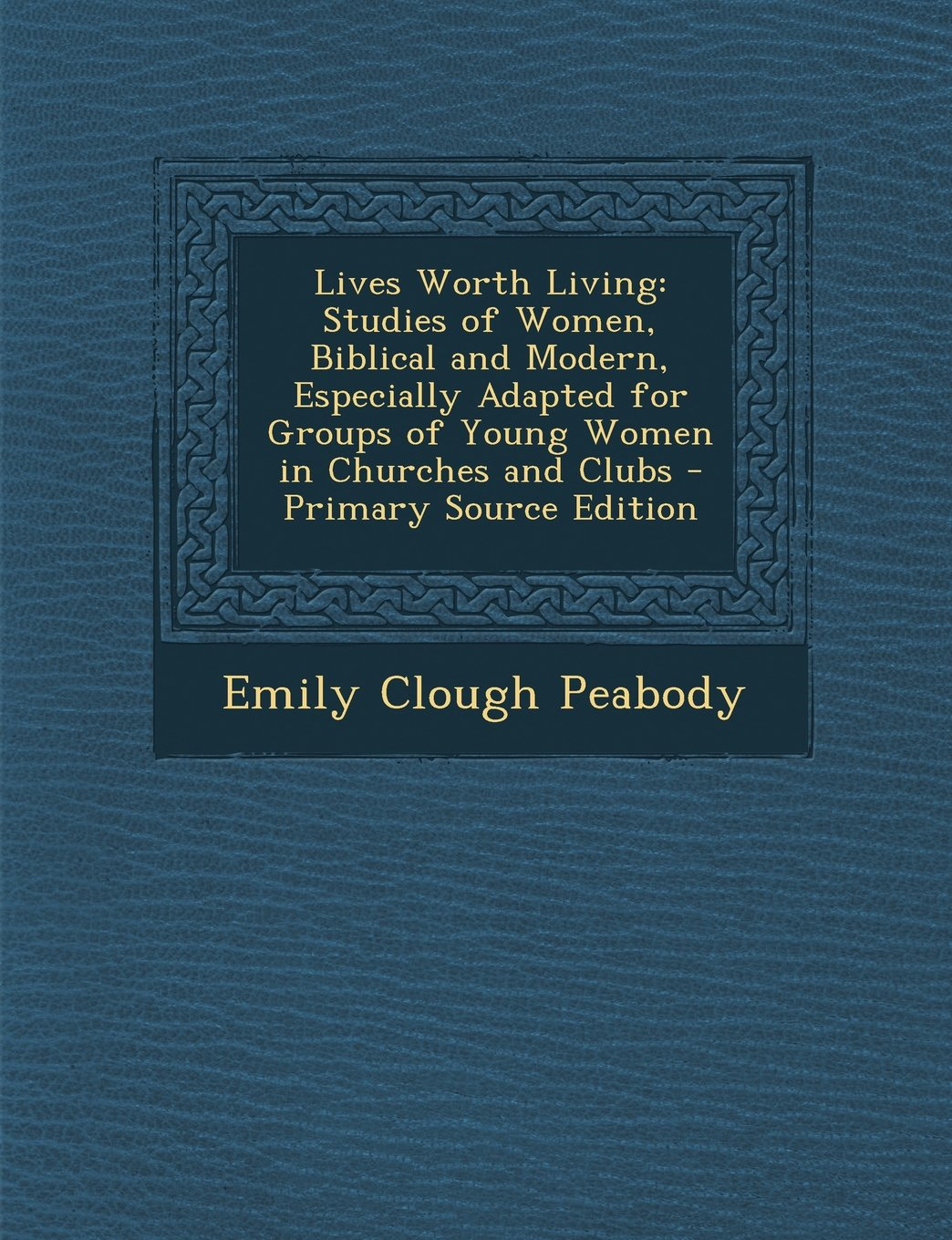 Download Lives Worth Living: Studies of Women, Biblical and Modern, Especially Adapted for Groups of Young Women in Churches and Clubs - Primary So pdf epub