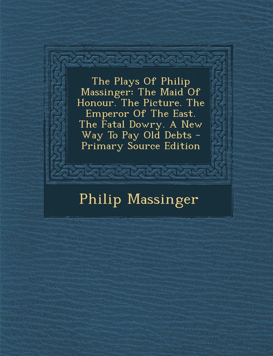 The Plays of Philip Massinger: The Maid of Honour. the Picture. the Emperor of the East. the Fatal Dowry. a New Way to Pay Old Debts - Primary Source pdf epub
