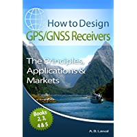 How to Design GPS/GNSS Receivers Books 2, 3, 4 & 5: The Principles, Applications & Markets
