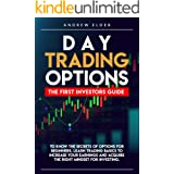DAY TRADING OPTIONS: THE FIRST INVESTORS GUIDE TO KNOW THE SECRETS OF OPTIONS FOR BEGINNERS. LEARN TRADING BASICS TO INCREASE
