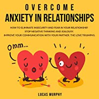 Overcome Anxiety in Relationships: How to Eliminate Insecurity and Fear in Your Relationship. Stop Negative Thinking and Jealousy. Improve Your Communication with Your Partner. The Love Triumphs.