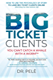 Big-Ticket Clients: You Can't Catch A Whale With A Worm™ (How To Use The Psychology Of Story To Land Big-Ticket Clients Online, While Being Your Most Authentic Self)