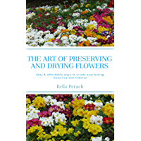 The Art of Preserving and Drying Flowers: Easy and affordable ways to create everlasting memories and tributes