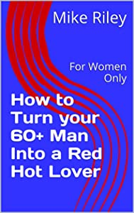 How to Turn your 60+ Man Into a Red Hot Lover: For Women Only