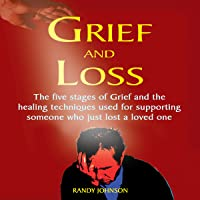 Grief and Loss: The Five Stages of Grief and Healing Techniques Used for Supporting Someone Who Just Lost a Love One