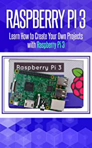 Raspberry Pi 3: Learn How to Create Your Own Projects with Raspberry Pi (raspberry pi 3 model b, raspberry pi model 3, raspbe