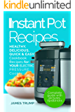 Instant Pot Recipes: The Complete Pressure Cooker Guide For Smart People with Healthy, Easy and Quick, Delicious Recipes  For Your Electric Pressure Cooker(Breakfast, Lunch, Dinner, Vegan, Cookbook)