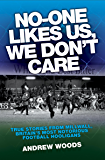 No One Like Us, We Don't Care: True Stories from Millwall, Britain's Most Notorious Football Holigans