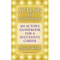 Acting Is Everything: An Actor's Guidebook For A Successful Career