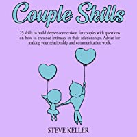 Couple Skills: 25 Skills to Build Deeper Connections for Couples with Questions on How to Enhance Intimacy in Their Relationships: Advice for Making Your Relationship and Communication Work