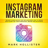 Instagram Marketing: Secrets and Hacks Top Influencers Use to Grow and Monetize Their Personal Brand and Business
