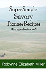 Super Simple Savory Pioneer Recipes: Five ingredients or less! (Practical Pioneer Recipes Book 4) Kindle Edition