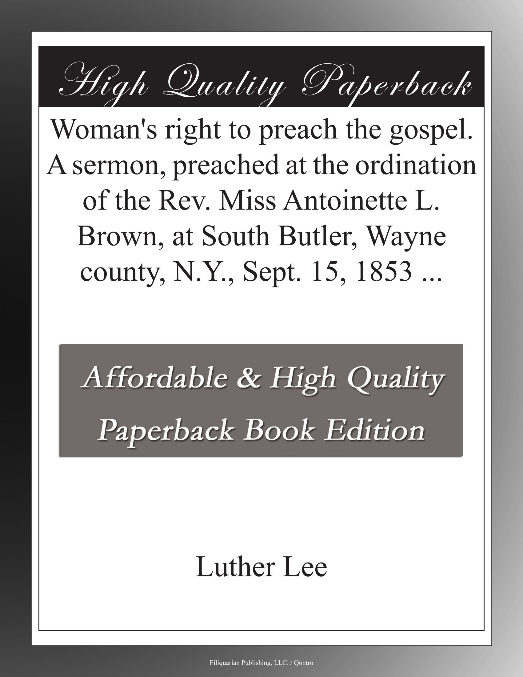Download Woman's right to preach the gospel. A sermon, preached at the ordination of the Rev. Miss Antoinette L. Brown, at South Butler, Wayne county, N.Y, Sept. 15, 1853 PDF