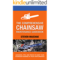 The Comprehensive Chainsaw Maintenance Guidebook: Guidance, Tips, and Tricks to Keep Your Chainsaw Running at Peak…