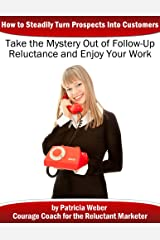 Taking the Mystery Out of Follow-up Reluctance: How to Steadily Turn Prospects Into Customers Kindle Edition