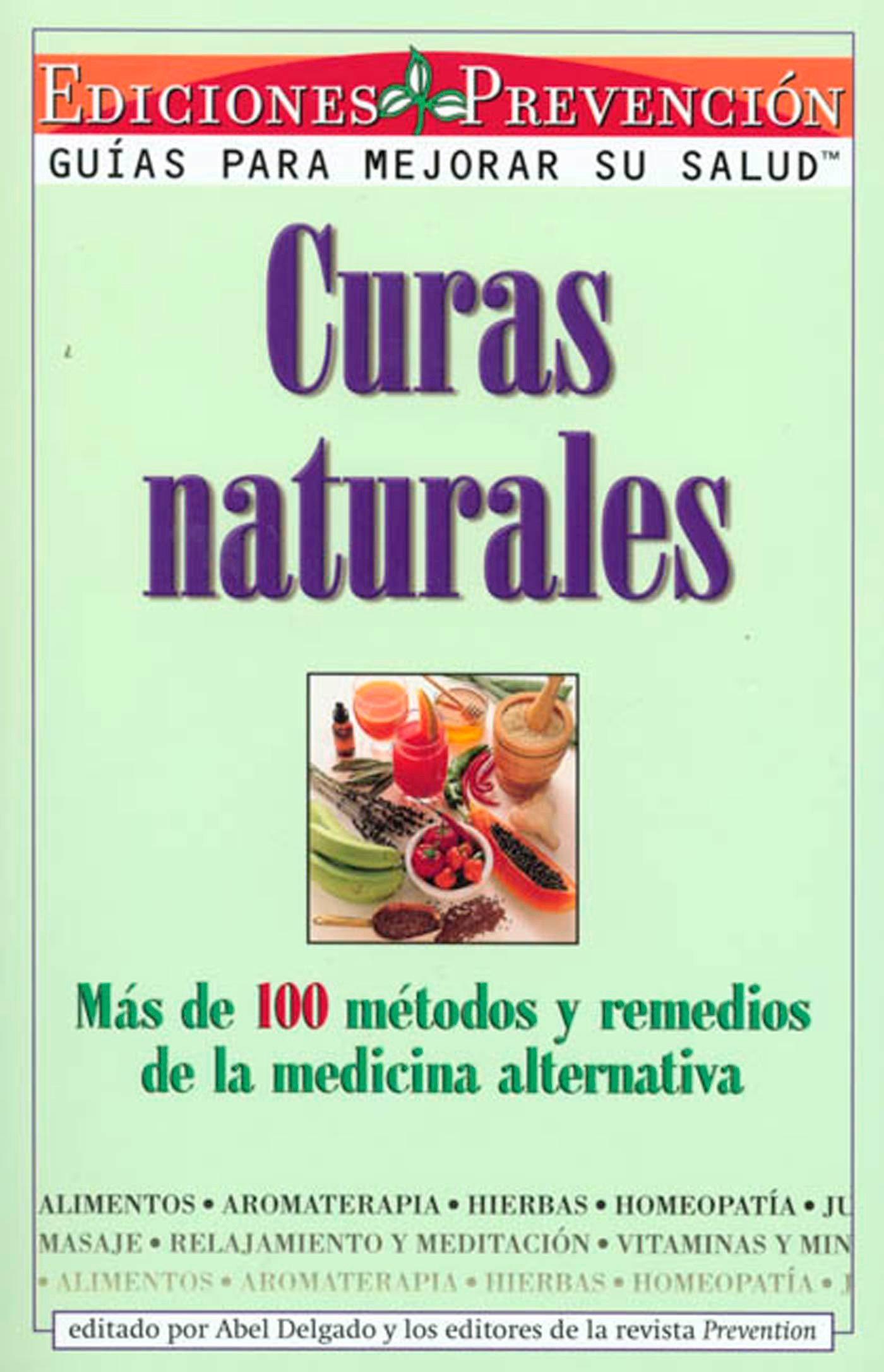 Curas Naturales: Mas de 100 metodos y remedios de la medicina alternativa (Spanish Edition): Abel Delgado, The Editors of Prevention Magazine: ...