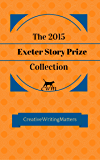 The 2015 Exeter Story Prize Collection: Fifteen New Stories (The Exeter Story Prize Collection Book 1)