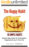 The Happy Habit: 10 Simple Habits - Step By Step Guide To Finding More Happiness & Joy In Your Life (One New Habit Series)