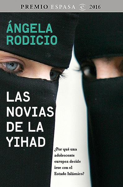 Las novias de la Yihad: Premio Espasa 2016. ¿Por qué una adolescente europea decide irse con el Estado Islámico? eBook: Rodicio, Ángela: Amazon.es: Tienda Kindle
