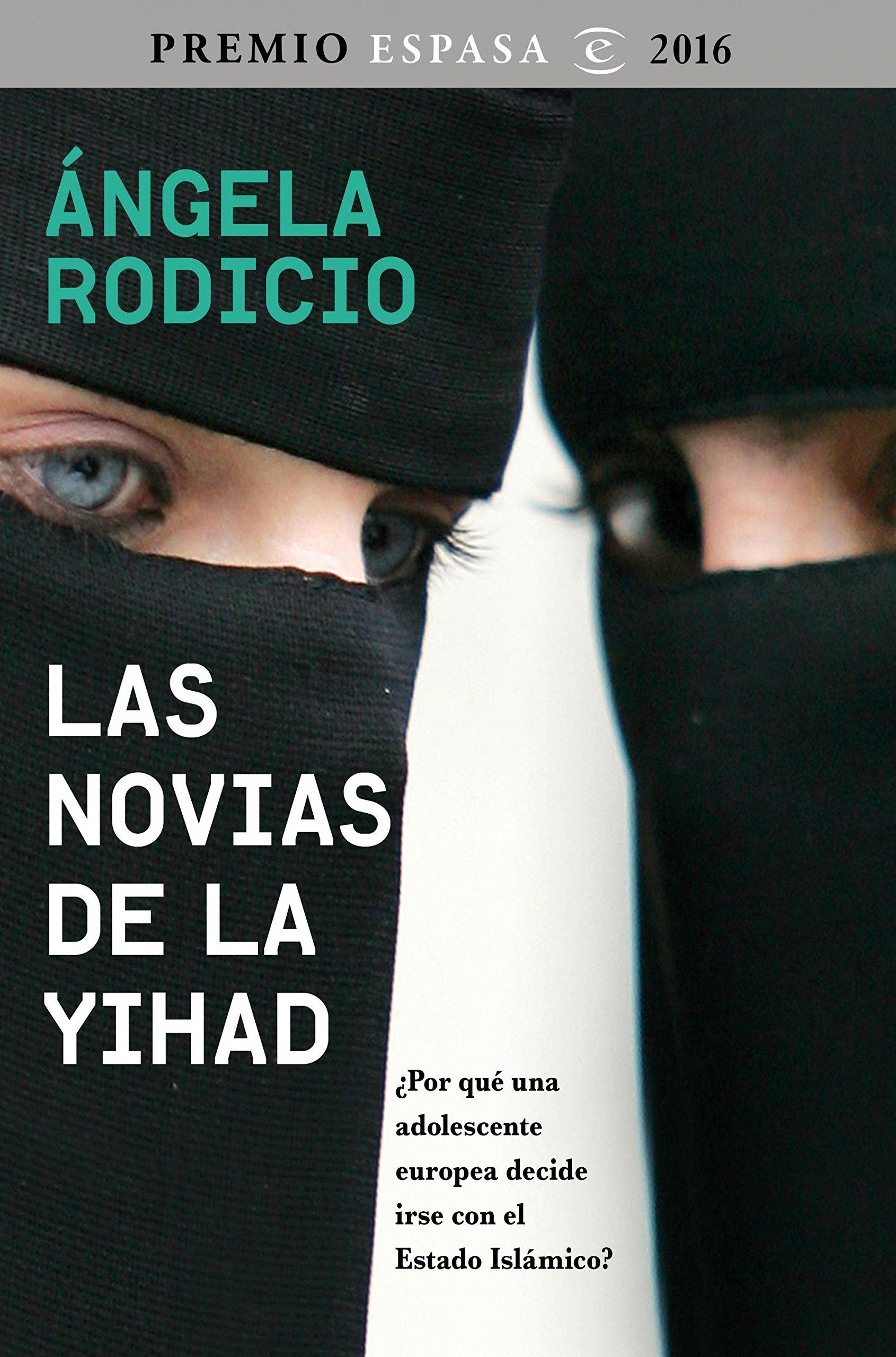 Las novias de la Yihad: Premio Espasa 2016. ¿Por qué una adolescente europea decide irse con el Estado Islámico? Fuera de colección: Amazon.es: Rodicio, Ángela: Libros
