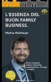L'ESSENZA DEL BUON FAMILY BUSINESS: Come sviluppare cultura, leadership, organizzazione, strategie e famiglia (Family Business Style Vol. 2)