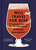 Will Travel for Beer: 101 Remarkable Journeys Every Beer Lover Should Experience