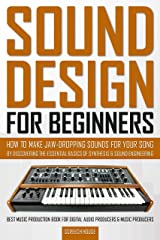 SOUND DESIGN FOR BEGINNERS: How to Make Jaw-Dropping Sounds for Your Song by Discovering the Essential Basics of Synthesis & Sound Engineering (Best Music ... Digital Audio Producers & Music Producers) Kindle Edition