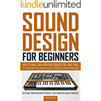 SOUND DESIGN FOR BEGINNERS: How to Make Jaw-Dropping Sounds for Your Song by Discovering the Essential Basics of… book cover