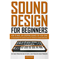 SOUND DESIGN FOR BEGINNERS: How to Make Jaw-Dropping Sounds for Your Song by Discovering the Essential Basics of…