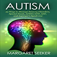 Autism: 25 Ways to Manage Sensory Disorders, Special Needs, ADHD/ADD, ASD, and Asperger's Syndrome