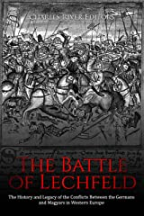 The Battle of Lechfeld: The History and Legacy of the Conflicts Between the Germans and Magyars in Western Europe Kindle Edition
