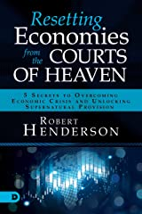 Resetting Economies from the Courts of Heaven: 5 Secrets to Overcoming Economic Crisis and Unlocking Supernatural Provision Kindle Edition