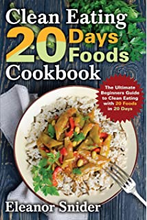 Clean Eating 20 Days 20 Foods Cookbook: The ultimate Beginners Guide to  Clean Eating With