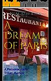 A Dream of Paris: A Personal Paris Travel Memoir (Travels in France Book 3)