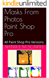 Masks From Photos Paint Shop Pro: All Paint Shop Pro Versions (Paint Shop Pro Made Easy Book 317)