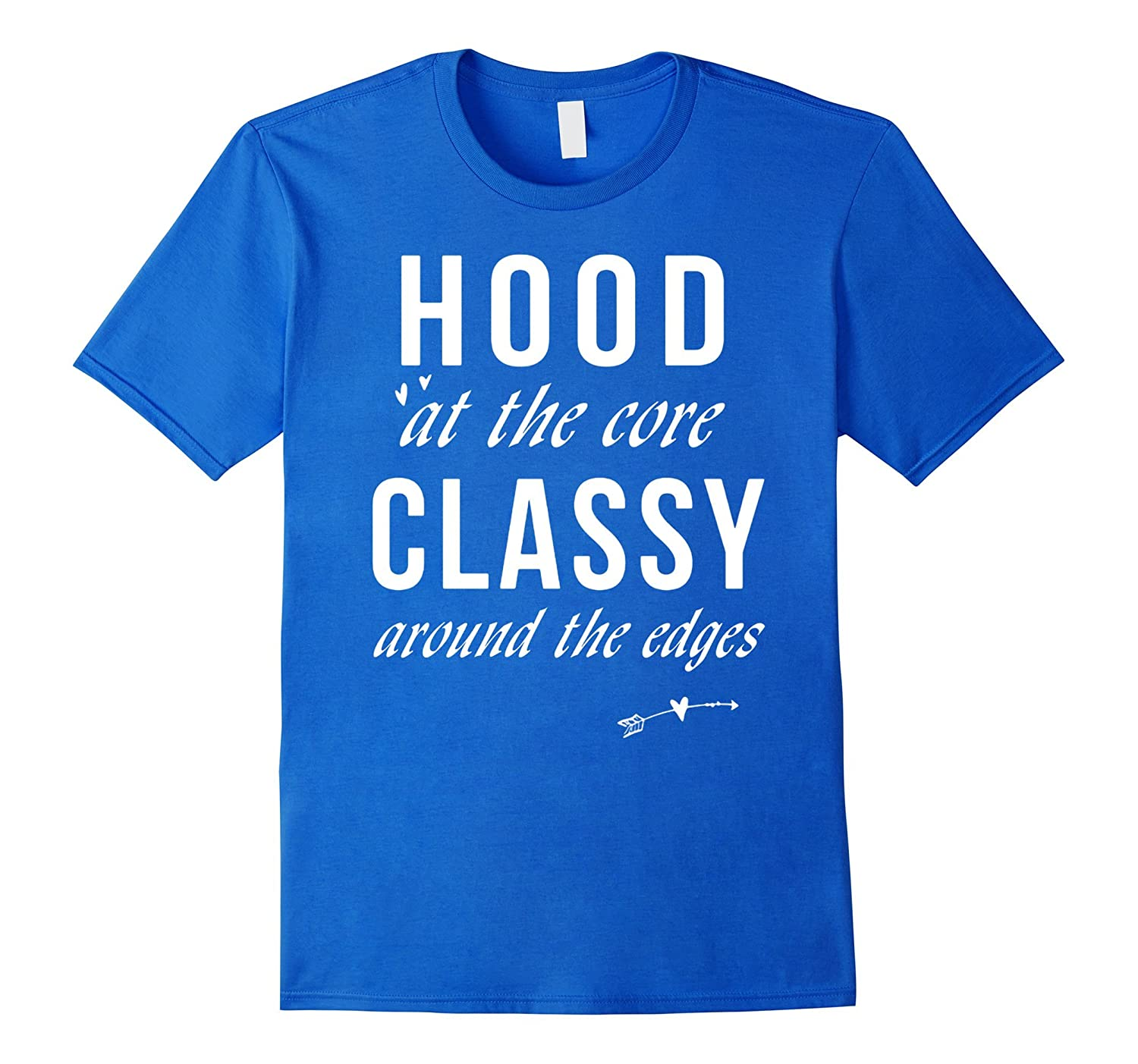 Hood At The Core And Classy Around The Edges T Shirt