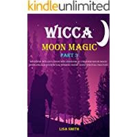 Wicca Moon Magic : (Part 3) Beginner Wiccan Guide And Grimoire To Perform Moon Magic, Moon Spells & Moon Ritual Working…