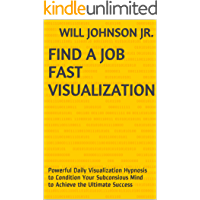 Find a Job Fast Visualization: Powerful Daily Visualization Hypnosis to Condition Your Subconsious Mind to Achieve the Ultimate Success