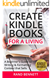Create Kindle Books for a Living: A beginner's guide to writing and formatting content that sells (Kindle Quickreads)