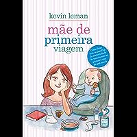 Mãe de primeira viagem: Como lidar com os desafios da maternidade - do nascimento ao primeiro ano da pré-escola